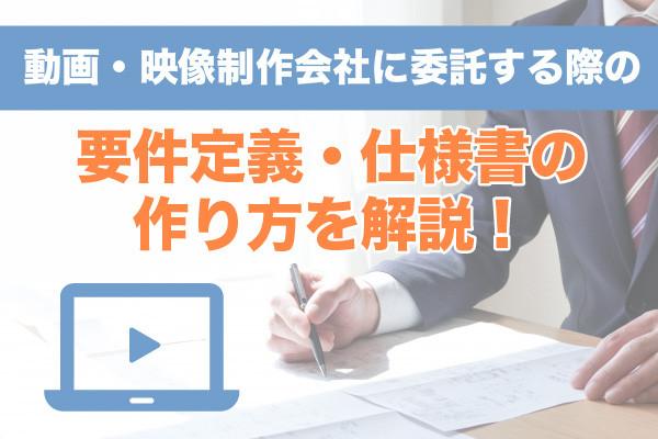動画・映像制作会社に委託する際の要件定義・仕様書の作り方を解説!